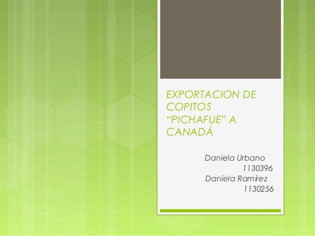 """EXPORTACION DE COPITOS """"PICHAFUE"""" A CANADÁ Daniela Urbano 1130396 Daniela Ramírez 1130256"""