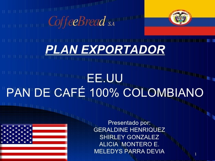 1 PLAN EXPORTADOR EE.UU PAN DE CAFÉ 100% COLOMBIANO Presentado por: GERALDINE HENRIQUEZ SHIRLEY GONZALEZ ALICIA  MONTERO E...