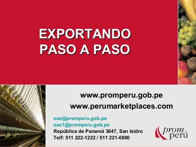 EXPORTANDOEXPORTANDO PASO A PASOPASO A PASO www.promperu.gob.pe www.perumarketplaces.com sae@promperu.gob.pe sae1@promperu...
