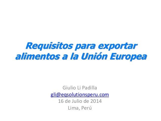 Requisitos para exportar alimentos a la Unión Europea Giulio Li Padilla gli@eqsolutionsperu.com 16 de Julio de 2014 Lima, ...