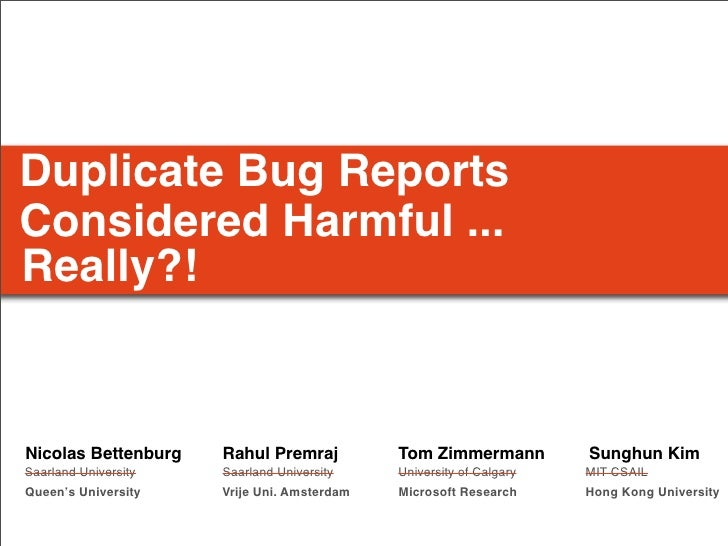 Duplicate Bug Reports Considered Harmful ... Really?!   Nicolas Bettenburg    Rahul Premraj          Tom Zimmermann       ...