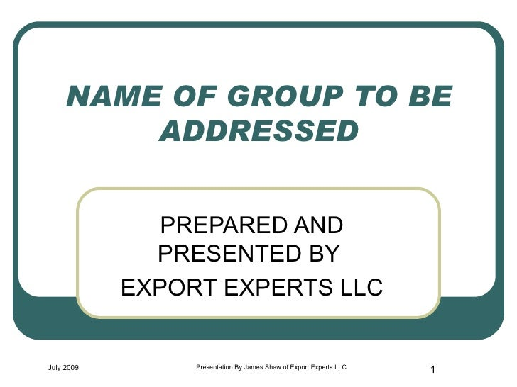 NAME OF GROUP TO BE ADDRESSED PREPARED AND PRESENTED BY  EXPORT EXPERTS LLC July 2009 Presentation By James Shaw of Export...