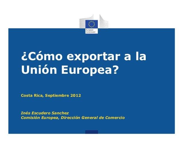 ¿Cómo exportar a laUnión Europea?Costa Rica, Septiembre 2012Inés Escudero SanchezComisión Europea, Dirección General de Co...