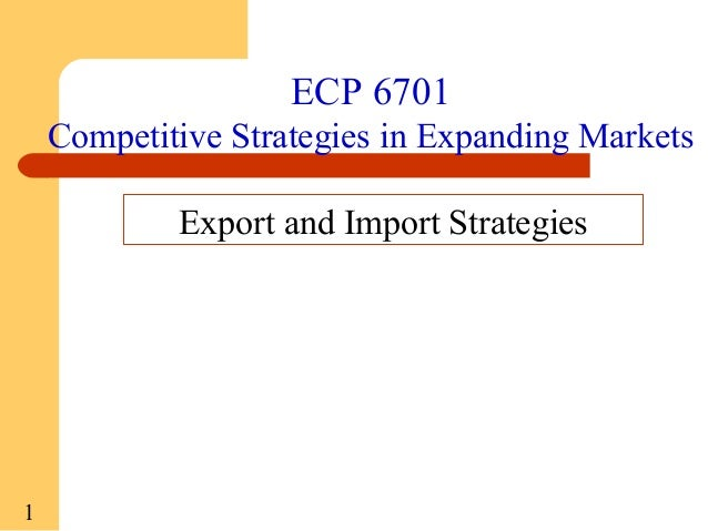 ECP 6701 Competitive Strategies in Expanding Markets Export and Import Strategies  1