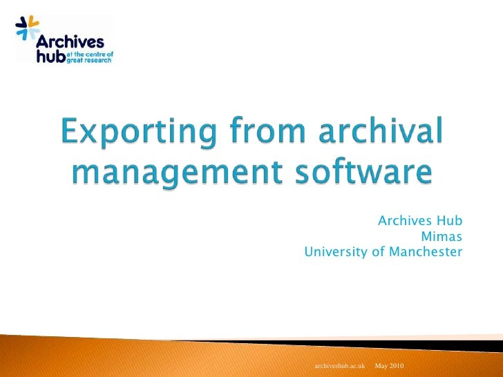 Exporting from archival management software<br />Archives Hub<br />Mimas<br />University of Manchester<br />May 2010<br />...