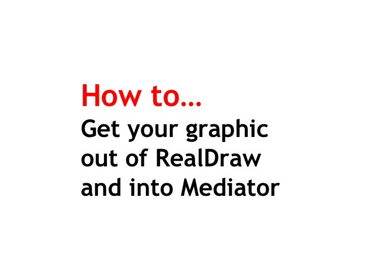 How to… Get your graphic  out of RealDraw and into Mediator