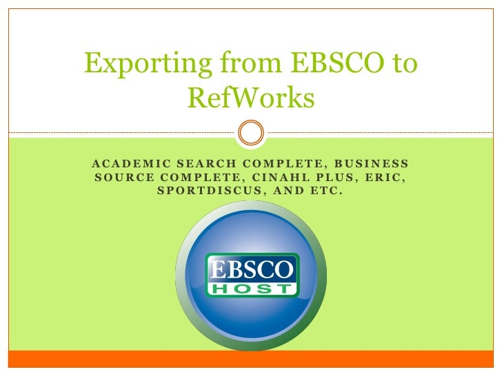 Exporting from EBSCO to        RefWorks  ACADEMIC SEARCH COMPLETE, BUSINESS SOURCE COMPLETE, CINAHL PLUS, ERIC,        SPO...