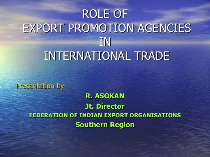 ROLE OF  EXPORT PROMOTION AGENCIES IN  INTERNATIONAL TRADE Presentation by R. ASOKAN Jt. Director FEDERATION OF INDIAN EXP...