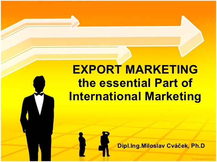 EXPORT MARKETING the essential  Part of  International Marketing Dipl.Ing.Miloslav Cváček, Ph.D
