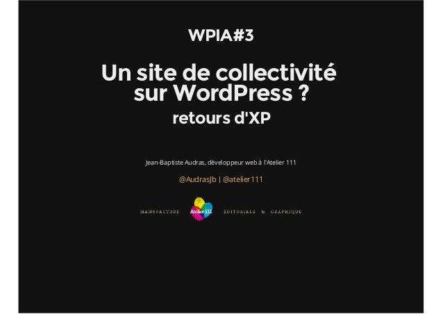 WPIA#3  Un site de collectivité  sur WordPress ?  retours d'XP  Jean-Baptiste Audras, développeur web à l'Atelier 111  @Au...