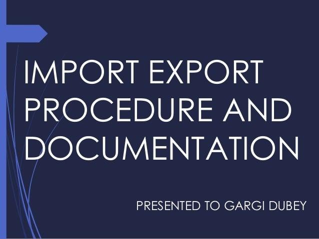 IMPORT EXPORT PROCEDURE AND DOCUMENTATION PRESENTED TO GARGI DUBEY