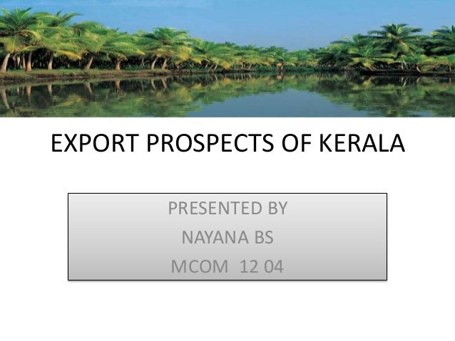 EXPORT PROSPECTS OF KERALA PRESENTED BY NAYANA BS MCOM 12 04