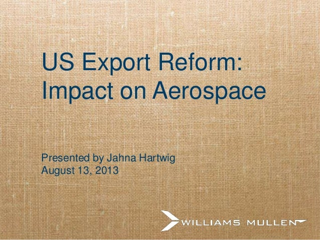 US Export Reform: Impact on Aerospace Presented by Jahna Hartwig August 13, 2013