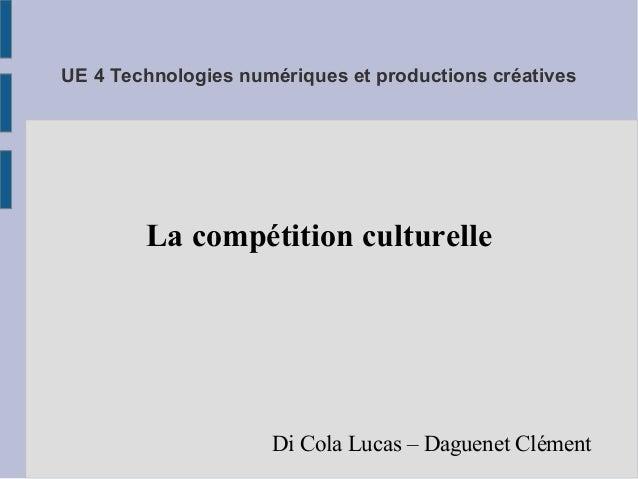 UE 4 Technologies numériques et productions créatives  La compétition culturelle  Di Cola Lucas – Daguenet Clément