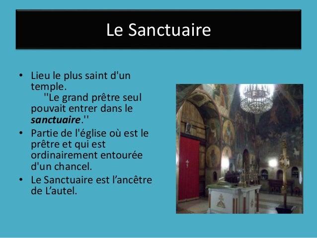 Le Sanctuaire • Lieu le plus saint d'un temple. ''Le grand prêtre seul pouvait entrer dans le sanctuaire.'' • Partie de l'...