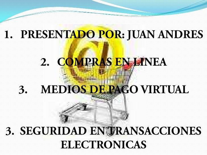 PRESENTADO POR: JUAN ANDRES <br />COMPRAS EN LINEA<br />MEDIOS DE PAGO VIRTUAL<br />3.  SEGURIDAD EN TRANSACCIONES ELECTRO...