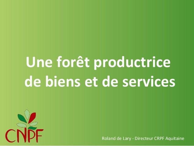 Une forêt productrice de biens et de services  Roland de Lary - Directeur CRPF Aquitaine
