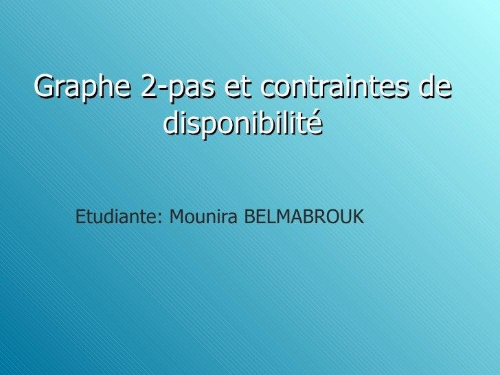 Graphe 2-pas et contraintes de         disponibilité  Etudiante: Mounira BELMABROUK