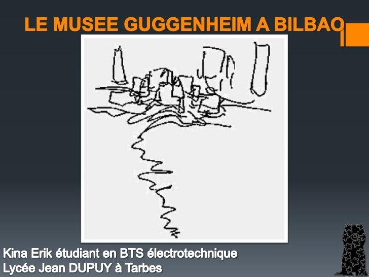 LE MUSEE GUGGENHEIM A BILBAO<br />Kina Erik étudiant en BTS électrotechnique  <br />Lycée Jean DUPUY à Tarbes<br />