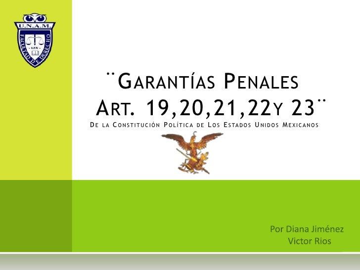 ¨Garantías Penales Art. 19,20,21,22y 23¨De la Constitución Política de Los Estados Unidos Mexicanos<br />Por Diana Jimén...