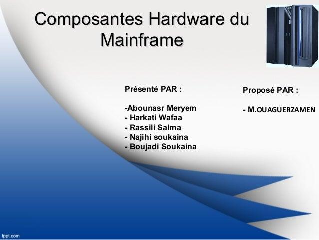 Composantes Hardware duComposantes Hardware du MainframeMainframe Présenté PAR : -Abounasr Meryem - Harkati Wafaa - Rassil...