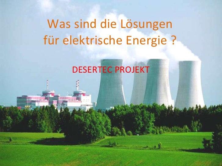 Was sinddieLösungen fürelektrischeEnergie ? DESERTEC PROJEKT