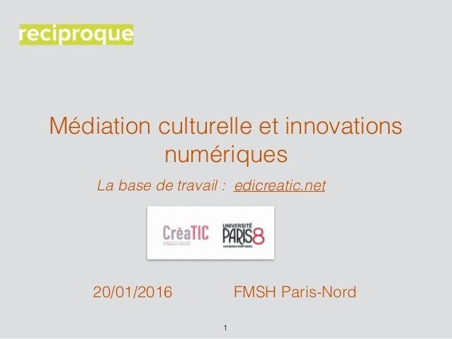 Médiation culturelle et innovations numériques La base de travail : edicreatic.net 1 FMSH Paris-Nord20/01/2016