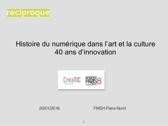 Histoire du numérique dans l'art et la culture 40 ans d'innovation 1 20/01/2016 FMSH Paris-Nord