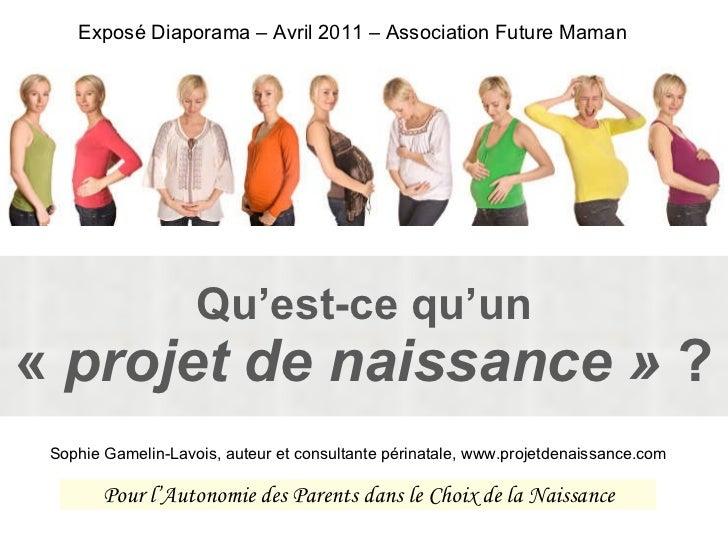 Qu'est-ce qu'un « projet de naissance»  ? Exposé Diaporama – Avril 2011 – Association Future Maman Sophie Gamelin-Lavois...