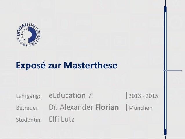 Exposé zur Masterthese  Lehrgang: eEducation 7 |2013 - 2015  Betreuer: Dr. Alexander Florian |München  Studentin: Elfi Lut...