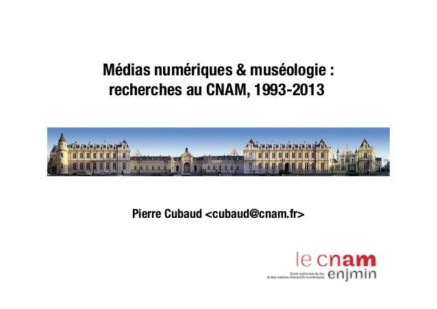 Médias numériques & muséologie :recherches au CNAM, 1993-2013Pierre Cubaud <cubaud@cnam.fr>