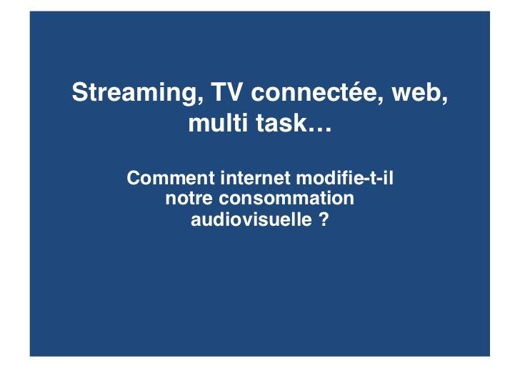 Streaming, TV connectée, web,        multi task…    Comment internet modifie-t-il       notre consommation         audiovi...