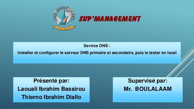 Service DNS : Installer et configurer le serveur DNS primaire et secondaire, puis le tester en local Présenté par: Laouali...