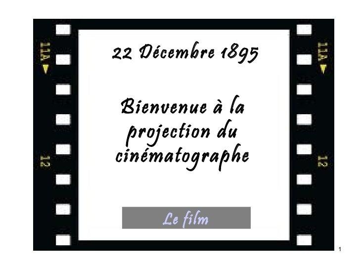 22 Décembre 1895 Bienvenue à la  projection ducinématographe     Le film                   1