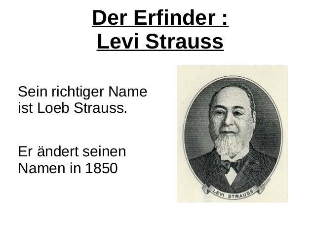 Der Erfinder : Levi Strauss Sein richtiger Name ist Loeb Strauss. Er ändert seinen Namen in 1850