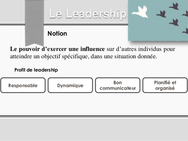 Notion Le Leadership Le pouvoir d'exercer une influence sur d'autres individus pour atteindre un objectif spécifique, dans...