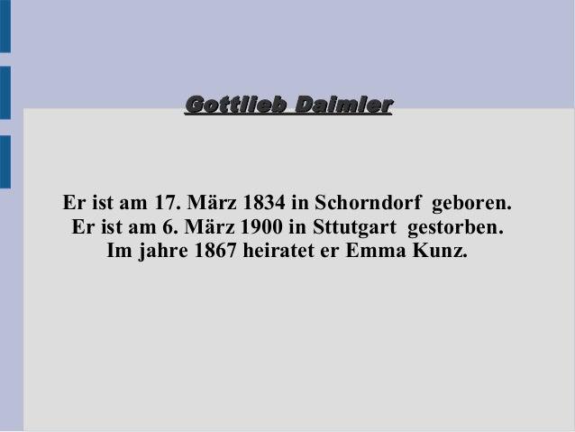 Gottlieb DaimlerGottlieb Daimler Er ist am 17. März 1834 in Schorndorf geboren. Er ist am 6. März 1900 in Sttutgart gestor...