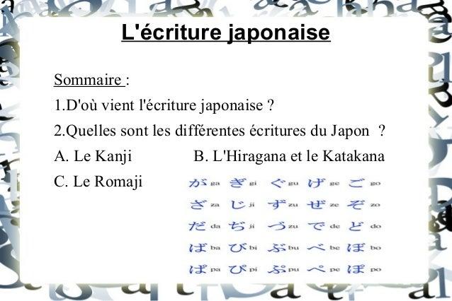 L'écriture japonaise Sommaire : 1.D'où vient l'écriture japonaise ? 2.Quelles sont les différentes écritures du Japon ? A....