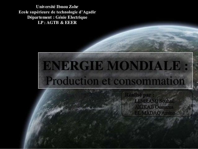 ENERGIE MONDIALE : Production et consommation Université Ibnou Zohr Ecole supérieure de technologie d'Agadir Département :...