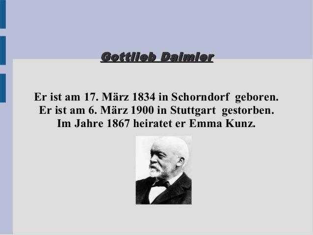 Gottlieb DaimlerGottlieb Daimler Er ist am 17. März 1834 in Schorndorf geboren. Er ist am 6. März 1900 in Stuttgart gestor...