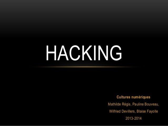 HACKING Cultures numériques Mathilde Régis, Pauline Bouveau, Wilfried Devillers, Blaise Fayolle 2013-2014