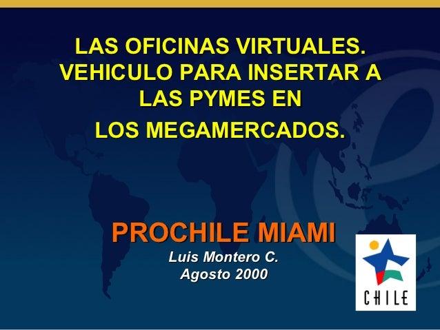 LAS OFICINAS VIRTUALES.VEHICULO PARA INSERTAR A      LAS PYMES EN  LOS MEGAMERCADOS.   PROCHILE MIAMI        Luis Montero ...