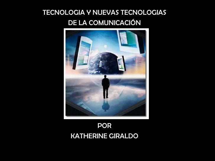 TECNOLOGIA Y NUEVAS TECNOLOGIAS <br />DE LA COMUNICACIÓN<br />POR <br />KATHERINE GIRALDO<br />