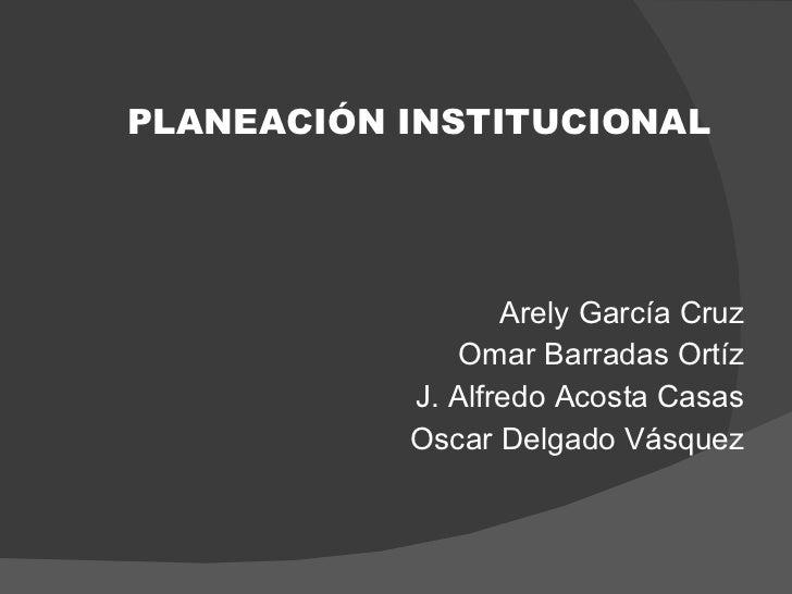 <ul><li>PLANEACIÓN INSTITUCIONAL </li></ul><ul><li>Arely García Cruz </li></ul><ul><li>Omar Barradas Ortíz </li></ul><ul><...