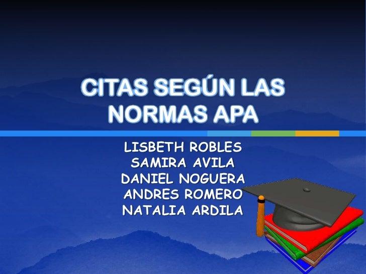 CITAS SEGÚN LAS  NORMAS APA  LISBETH ROBLES   SAMIRA AVILA  DANIEL NOGUERA  ANDRES ROMERO  NATALIA ARDILA