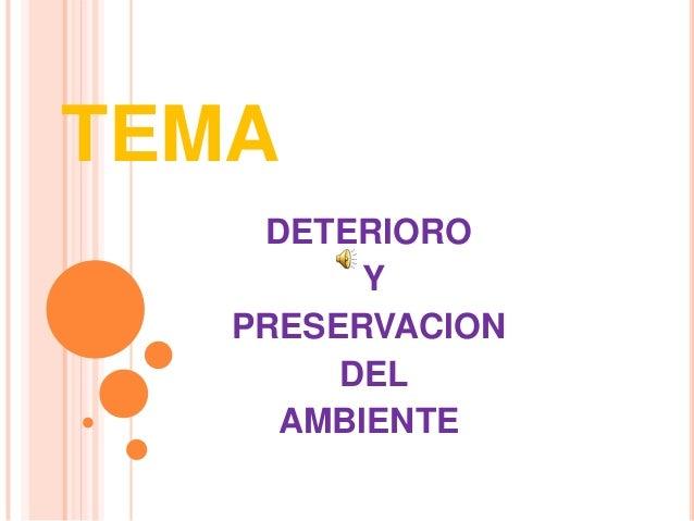 TEMA    DETERIORO         Y   PRESERVACION        DEL     AMBIENTE