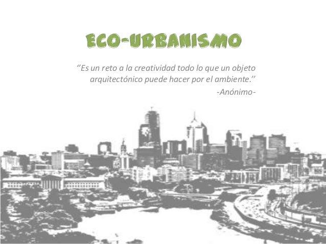 ''Es un reto a la creatividad todo lo que un objeto     arquitectónico puede hacer por el ambiente.''                     ...