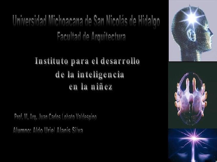 Instituto para el desarrollo  de la inteligencia  en la niñez Prof. M. Arq. Juan Carlos Lobato Valdespino Universidad Mich...