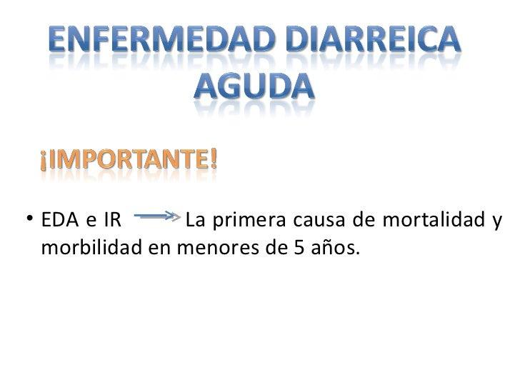 <ul><li>EDA e IR  La primera causa de mortalidad y morbilidad en menores de 5 años. </li></ul>