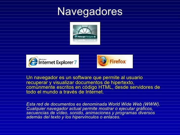 Navegadores <ul><li>Un navegador es un software que permite al usuario recuperar y visualizar documentos de hipertexto, co...